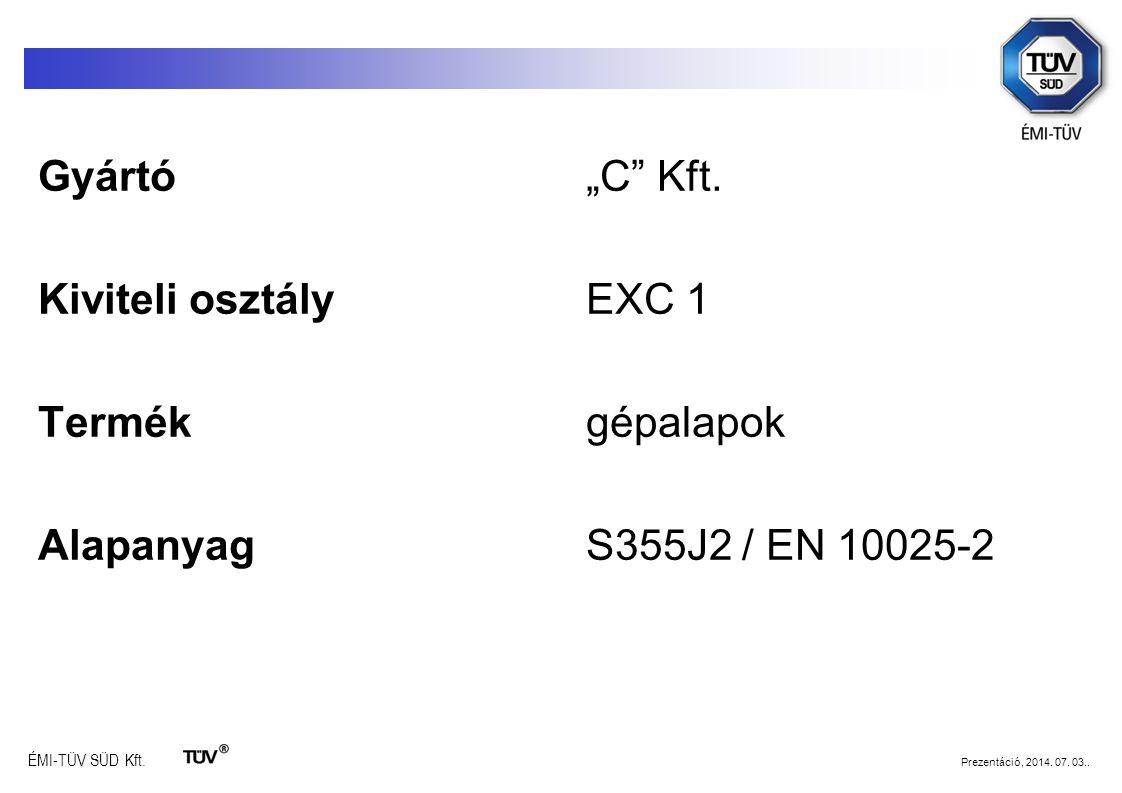 """ÉMI-TÜV SÜD Kft. Prezentáció, 2014. 07. 03.. Gyártó""""C"""" Kft. Kiviteli osztályEXC 1 Termékgépalapok AlapanyagS355J2 / EN 10025-2"""
