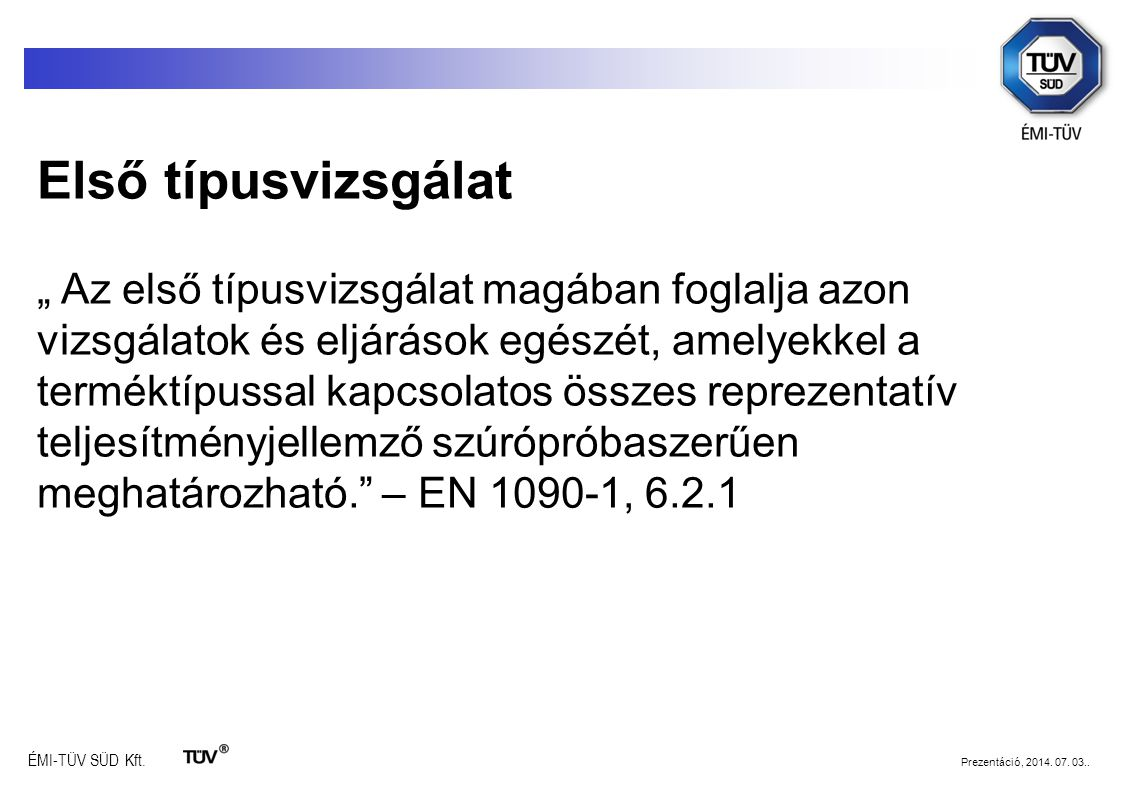"""ÉMI-TÜV SÜD Kft. Prezentáció, 2014. 07. 03.. Első típusvizsgálat """" Az első típusvizsgálat magában foglalja azon vizsgálatok és eljárások egészét, amel"""