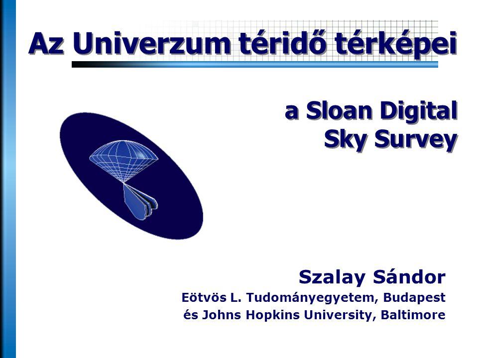 Szalay Sándor Eötvös L. Tudományegyetem, Budapest és Johns Hopkins University, Baltimore Az Univerzum téridő térképei a Sloan Digital Sky Survey