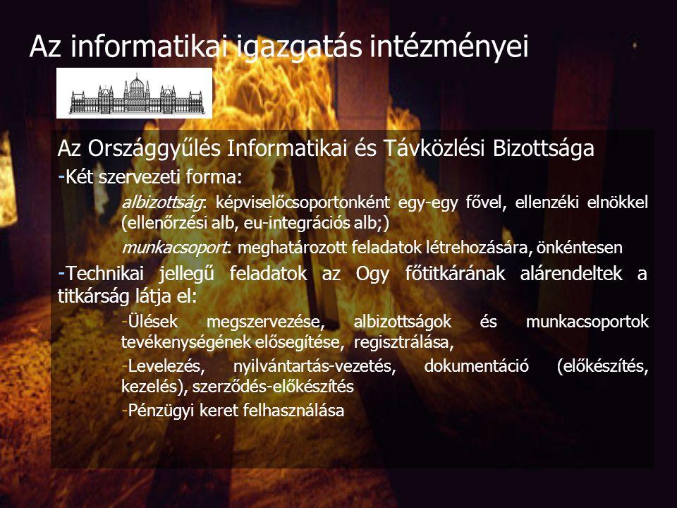 Az Országgyűlés Informatikai és Távközlési Bizottsága - Informatika, távközlés, kommunikációs technológiák területén segíti az Ogy munkáját - Törvényjavaslatok, határozati javaslatok, politikai nyilatkozatok, jelentések - Bizottság lévén ellenőrzésben is részt vesz (jegyzőkönyv!) - Kapcsolatot tart - Féléves munkaterv, témaköri felelősökkel - 15 tagja van: 12 tag, elnök és két alelnök (+ szakértők / politikai segédként) Az informatikai igazgatás intézményei