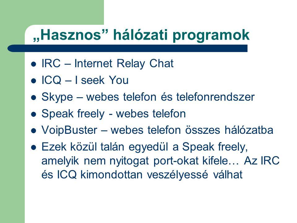 """""""Hasznos hálózati programok  IRC – Internet Relay Chat  ICQ – I seek You  Skype – webes telefon és telefonrendszer  Speak freely - webes telefon  VoipBuster – webes telefon összes hálózatba  Ezek közül talán egyedül a Speak freely, amelyik nem nyitogat port-okat kifele… Az IRC és ICQ kimondottan veszélyessé válhat"""