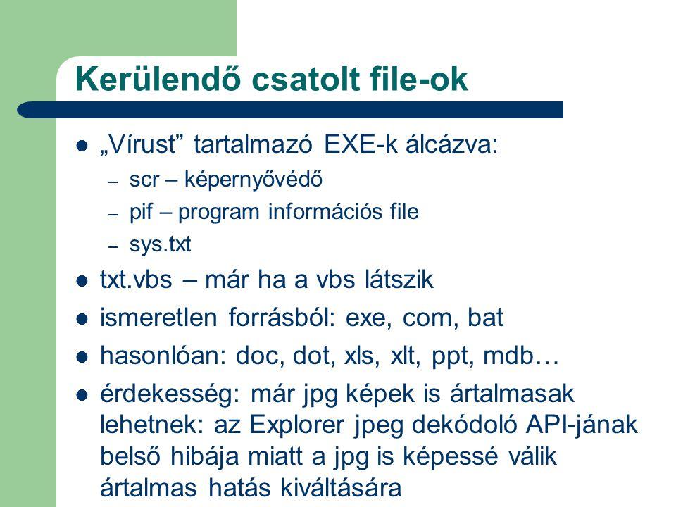 """Kerülendő csatolt file-ok  """"Vírust tartalmazó EXE-k álcázva: – scr – képernyővédő – pif – program információs file – sys.txt  txt.vbs – már ha a vbs látszik  ismeretlen forrásból: exe, com, bat  hasonlóan: doc, dot, xls, xlt, ppt, mdb…  érdekesség: már jpg képek is ártalmasak lehetnek: az Explorer jpeg dekódoló API-jának belső hibája miatt a jpg is képessé válik ártalmas hatás kiváltására"""