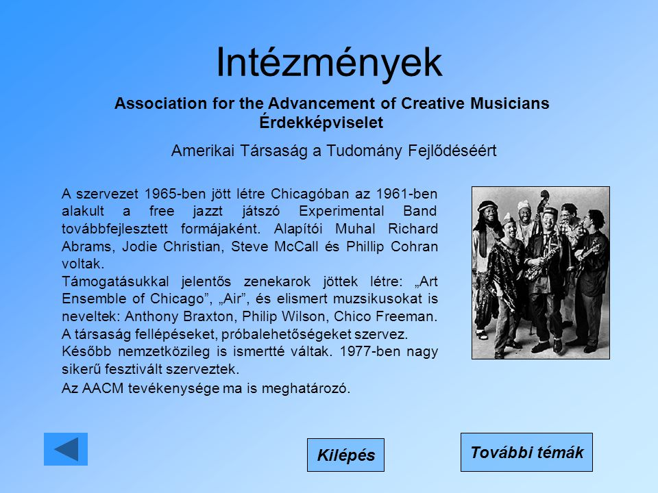 Intézmények Association for the Advancement of Creative Musicians Érdekképviselet Kilépés A szervezet 1965-ben jött létre Chicagóban az 1961-ben alakult a free jazzt játszó Experimental Band továbbfejlesztett formájaként.