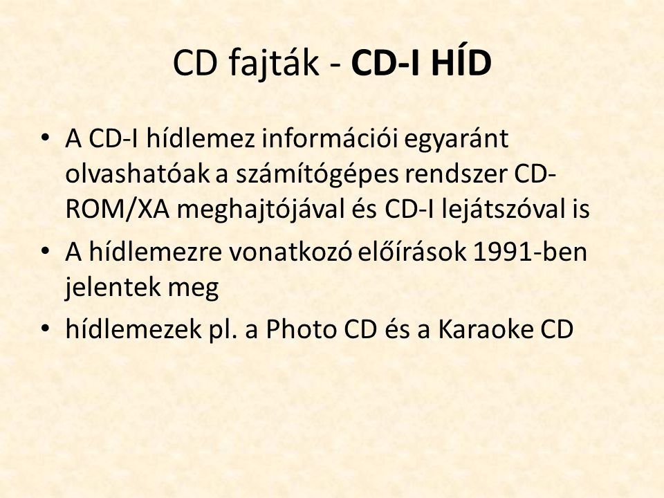 CD fajták - CD-I HÍD • A CD-I hídlemez információi egyaránt olvashatóak a számítógépes rendszer CD- ROM/XA meghajtójával és CD-I lejátszóval is • A hídlemezre vonatkozó előírások 1991-ben jelentek meg • hídlemezek pl.