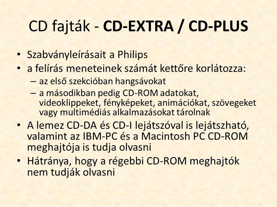 CD fajták - CD-EXTRA / CD-PLUS • Szabványleírásait a Philips • a felírás meneteinek számát kettőre korlátozza: – az első szekcióban hangsávokat – a másodikban pedig CD-ROM adatokat, videoklippeket, fényképeket, animációkat, szövegeket vagy multimédiás alkalmazásokat tárolnak • A lemez CD-DA és CD-I lejátszóval is lejátszható, valamint az IBM-PC és a Macintosh PC CD-ROM meghajtója is tudja olvasni • Hátránya, hogy a régebbi CD-ROM meghajtók nem tudják olvasni