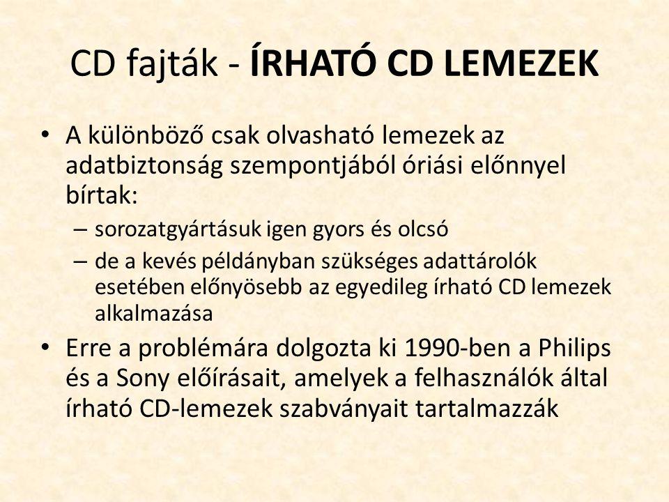 CD fajták - ÍRHATÓ CD LEMEZEK • A különböző csak olvasható lemezek az adatbiztonság szempontjából óriási előnnyel bírtak: – sorozatgyártásuk igen gyors és olcsó – de a kevés példányban szükséges adattárolók esetében előnyösebb az egyedileg írható CD lemezek alkalmazása • Erre a problémára dolgozta ki 1990-ben a Philips és a Sony előírásait, amelyek a felhasználók által írható CD-lemezek szabványait tartalmazzák