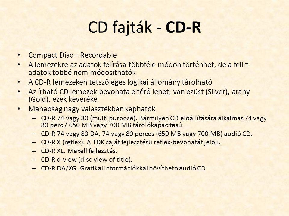 CD fajták - CD-R • Compact Disc – Recordable • A lemezekre az adatok felírása többféle módon történhet, de a felírt adatok többé nem módosíthatók • A CD-R lemezeken tetszőleges logikai állomány tárolható • Az írható CD lemezek bevonata eltérő lehet; van ezüst (Silver), arany (Gold), ezek keveréke • Manapság nagy választékban kaphatók – CD-R 74 vagy 80 (multi purpose).