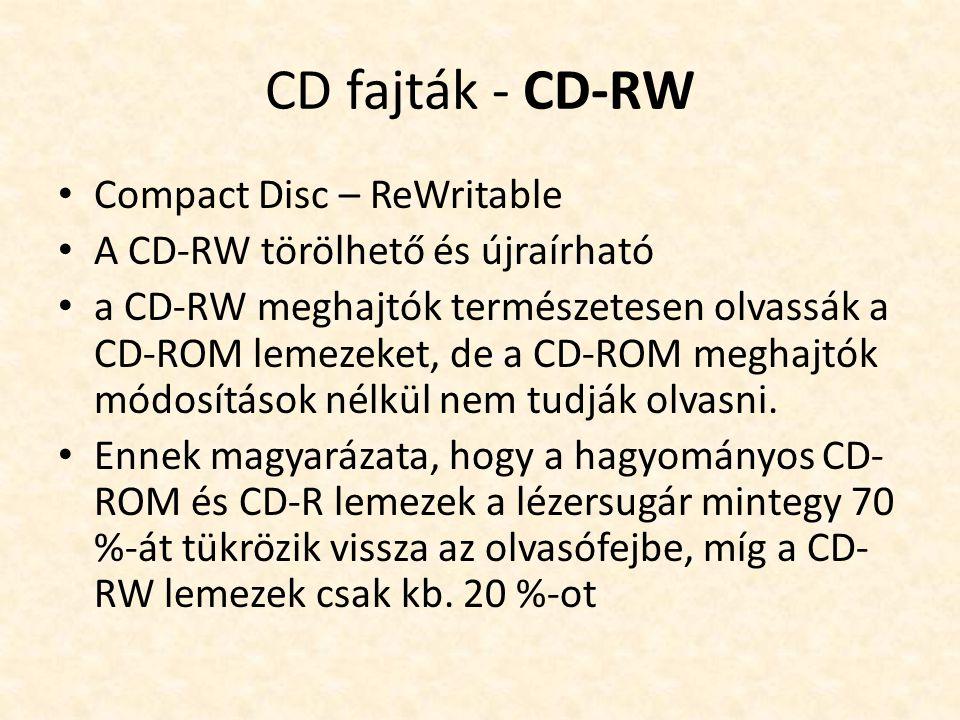 CD fajták - CD-RW • Compact Disc – ReWritable • A CD-RW törölhető és újraírható • a CD-RW meghajtók természetesen olvassák a CD-ROM lemezeket, de a CD