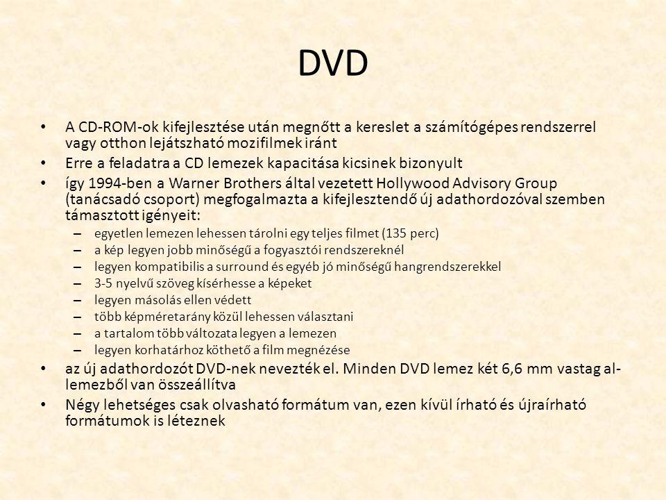 DVD • A CD-ROM-ok kifejlesztése után megnőtt a kereslet a számítógépes rendszerrel vagy otthon lejátszható mozifilmek iránt • Erre a feladatra a CD lemezek kapacitása kicsinek bizonyult • így 1994-ben a Warner Brothers által vezetett Hollywood Advisory Group (tanácsadó csoport) megfogalmazta a kifejlesztendő új adathordozóval szemben támasztott igényeit: – egyetlen lemezen lehessen tárolni egy teljes filmet (135 perc) – a kép legyen jobb minőségű a fogyasztói rendszereknél – legyen kompatibilis a surround és egyéb jó minőségű hangrendszerekkel – 3-5 nyelvű szöveg kísérhesse a képeket – legyen másolás ellen védett – több képméretarány közül lehessen választani – a tartalom több változata legyen a lemezen – legyen korhatárhoz köthető a film megnézése • az új adathordozót DVD-nek nevezték el.
