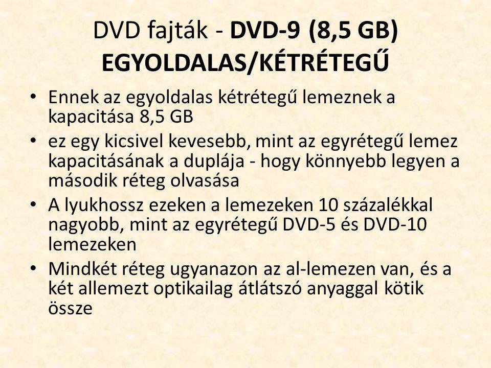 DVD fajták - DVD-9 (8,5 GB) EGYOLDALAS/KÉTRÉTEGŰ • Ennek az egyoldalas kétrétegű lemeznek a kapacitása 8,5 GB • ez egy kicsivel kevesebb, mint az egyrétegű lemez kapacitásának a duplája - hogy könnyebb legyen a második réteg olvasása • A lyukhossz ezeken a lemezeken 10 százalékkal nagyobb, mint az egyrétegű DVD-5 és DVD-10 lemezeken • Mindkét réteg ugyanazon az al-lemezen van, és a két allemezt optikailag átlátszó anyaggal kötik össze