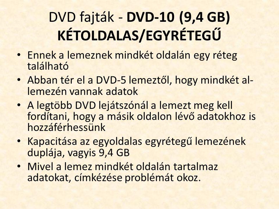 DVD fajták - DVD-10 (9,4 GB) KÉTOLDALAS/EGYRÉTEGŰ • Ennek a lemeznek mindkét oldalán egy réteg található • Abban tér el a DVD-5 lemeztől, hogy mindkét al- lemezén vannak adatok • A legtöbb DVD lejátszónál a lemezt meg kell fordítani, hogy a másik oldalon lévő adatokhoz is hozzáférhessünk • Kapacitása az egyoldalas egyrétegű lemezének duplája, vagyis 9,4 GB • Mivel a lemez mindkét oldalán tartalmaz adatokat, címkézése problémát okoz.