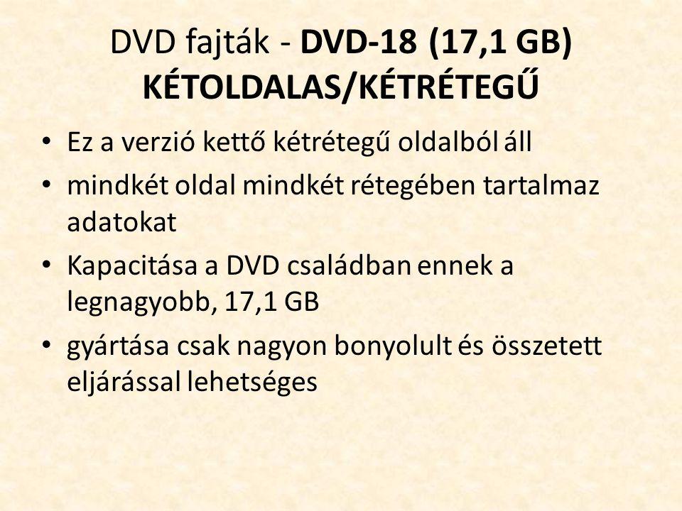 DVD fajták - DVD-18 (17,1 GB) KÉTOLDALAS/KÉTRÉTEGŰ • Ez a verzió kettő kétrétegű oldalból áll • mindkét oldal mindkét rétegében tartalmaz adatokat • Kapacitása a DVD családban ennek a legnagyobb, 17,1 GB • gyártása csak nagyon bonyolult és összetett eljárással lehetséges
