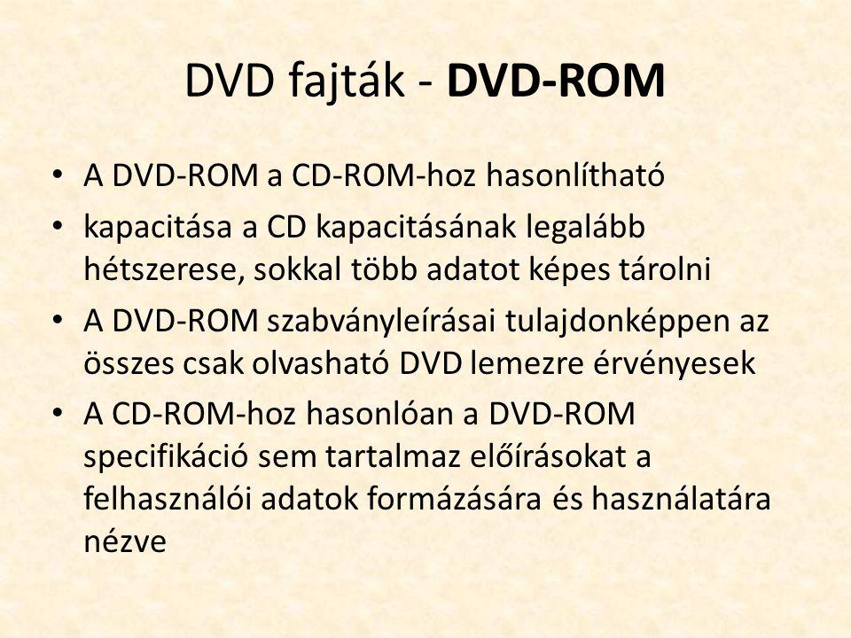 DVD fajták - DVD-ROM • A DVD-ROM a CD-ROM-hoz hasonlítható • kapacitása a CD kapacitásának legalább hétszerese, sokkal több adatot képes tárolni • A DVD-ROM szabványleírásai tulajdonképpen az összes csak olvasható DVD lemezre érvényesek • A CD-ROM-hoz hasonlóan a DVD-ROM specifikáció sem tartalmaz előírásokat a felhasználói adatok formázására és használatára nézve