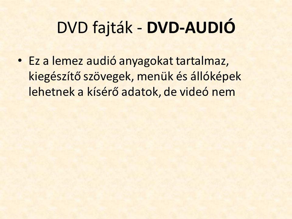 DVD fajták - DVD-AUDIÓ • Ez a lemez audió anyagokat tartalmaz, kiegészítő szövegek, menük és állóképek lehetnek a kísérő adatok, de videó nem