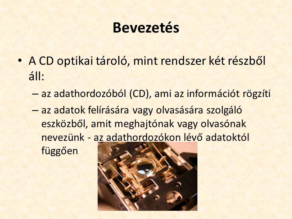 Bevezetés • A CD optikai tároló, mint rendszer két részből áll: – az adathordozóból (CD), ami az információt rögzíti – az adatok felírására vagy olvasására szolgáló eszközből, amit meghajtónak vagy olvasónak nevezünk - az adathordozókon lévő adatoktól függően