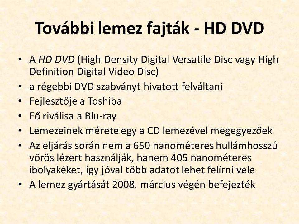 További lemez fajták - HD DVD • A HD DVD (High Density Digital Versatile Disc vagy High Definition Digital Video Disc) • a régebbi DVD szabványt hivatott felváltani • Fejlesztője a Toshiba • Fő riválisa a Blu-ray • Lemezeinek mérete egy a CD lemezével megegyezőek • Az eljárás során nem a 650 nanométeres hullámhosszú vörös lézert használják, hanem 405 nanométeres ibolyakéket, így jóval több adatot lehet felírni vele • A lemez gyártását 2008.
