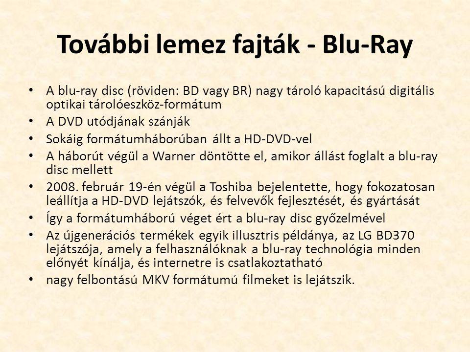 További lemez fajták - Blu-Ray • A blu-ray disc (röviden: BD vagy BR) nagy tároló kapacitású digitális optikai tárolóeszköz-formátum • A DVD utódjának szánják • Sokáig formátumháborúban állt a HD-DVD-vel • A háborút végül a Warner döntötte el, amikor állást foglalt a blu-ray disc mellett • 2008.
