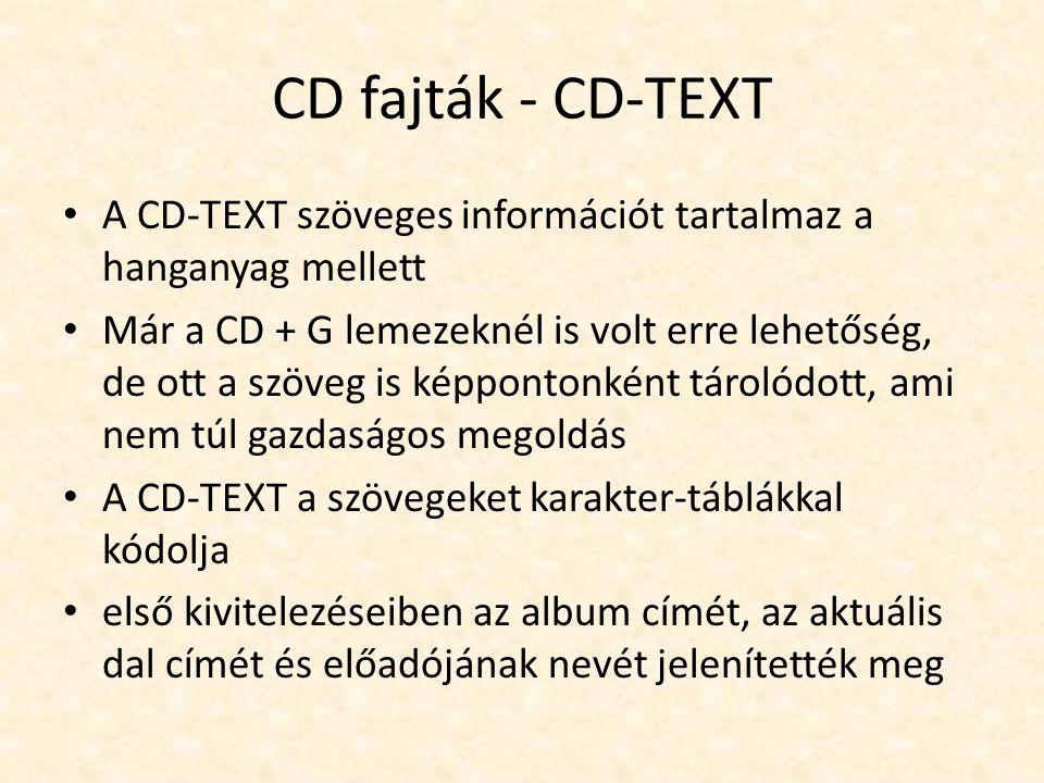 CD fajták - CD-TEXT • A CD-TEXT szöveges információt tartalmaz a hanganyag mellett • Már a CD + G lemezeknél is volt erre lehetőség, de ott a szöveg i