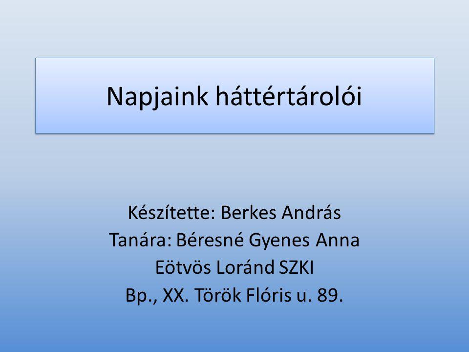 Napjaink háttértárolói Készítette: Berkes András Tanára: Béresné Gyenes Anna Eötvös Loránd SZKI Bp., XX. Török Flóris u. 89.