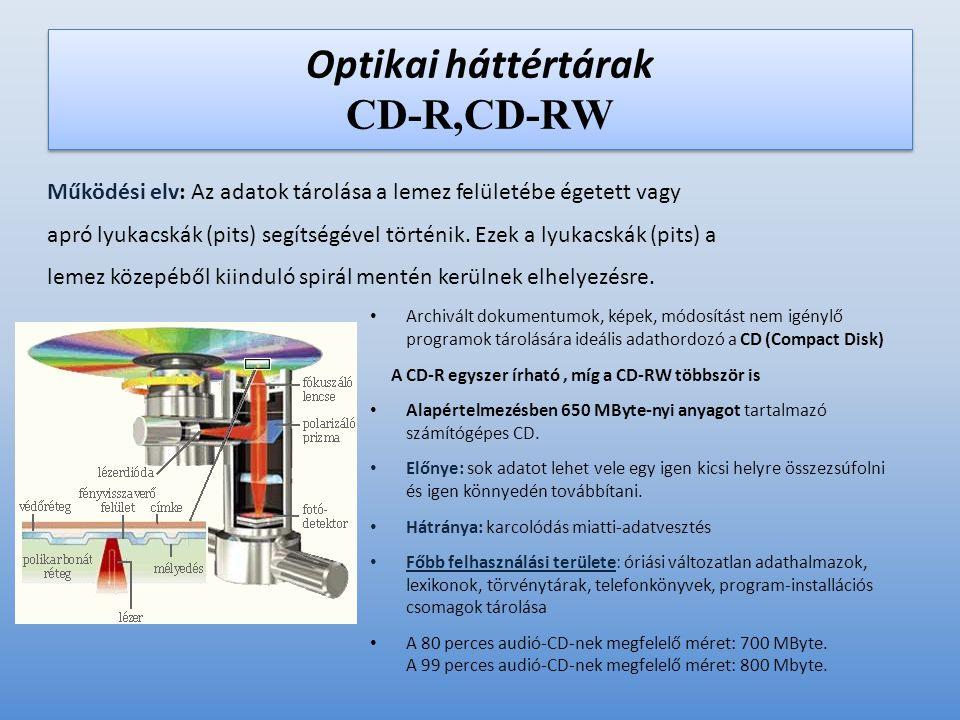 Optikai háttértárak CD-R,CD-RW • Archivált dokumentumok, képek, módosítást nem igénylő programok tárolására ideális adathordozó a CD (Compact Disk) A CD-R egyszer írható, míg a CD-RW többször is • Alapértelmezésben 650 MByte-nyi anyagot tartalmazó számítógépes CD.