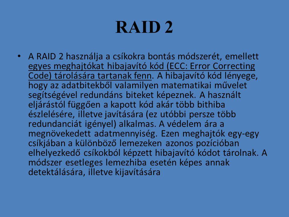 RAID 2 • A RAID 2 használja a csíkokra bontás módszerét, emellett egyes meghajtókat hibajavító kód (ECC: Error Correcting Code) tárolására tartanak fe