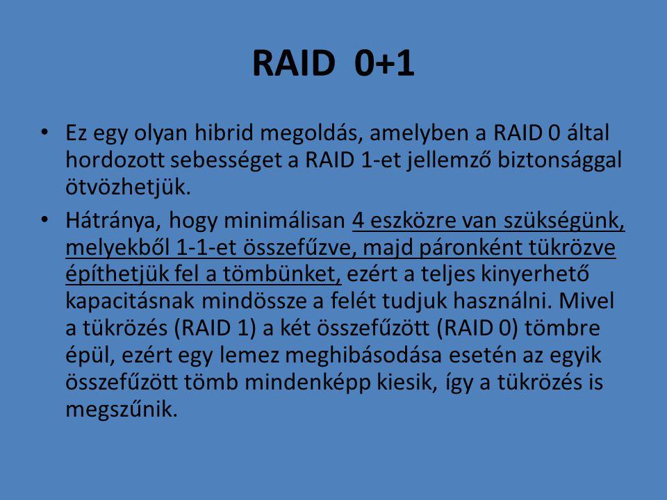 RAID 0+1 • Ez egy olyan hibrid megoldás, amelyben a RAID 0 által hordozott sebességet a RAID 1-et jellemző biztonsággal ötvözhetjük. • Hátránya, hogy