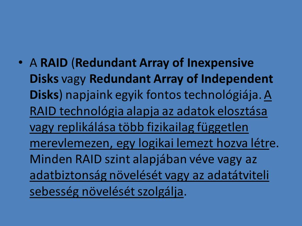 • A RAID (Redundant Array of Inexpensive Disks vagy Redundant Array of Independent Disks) napjaink egyik fontos technológiája.