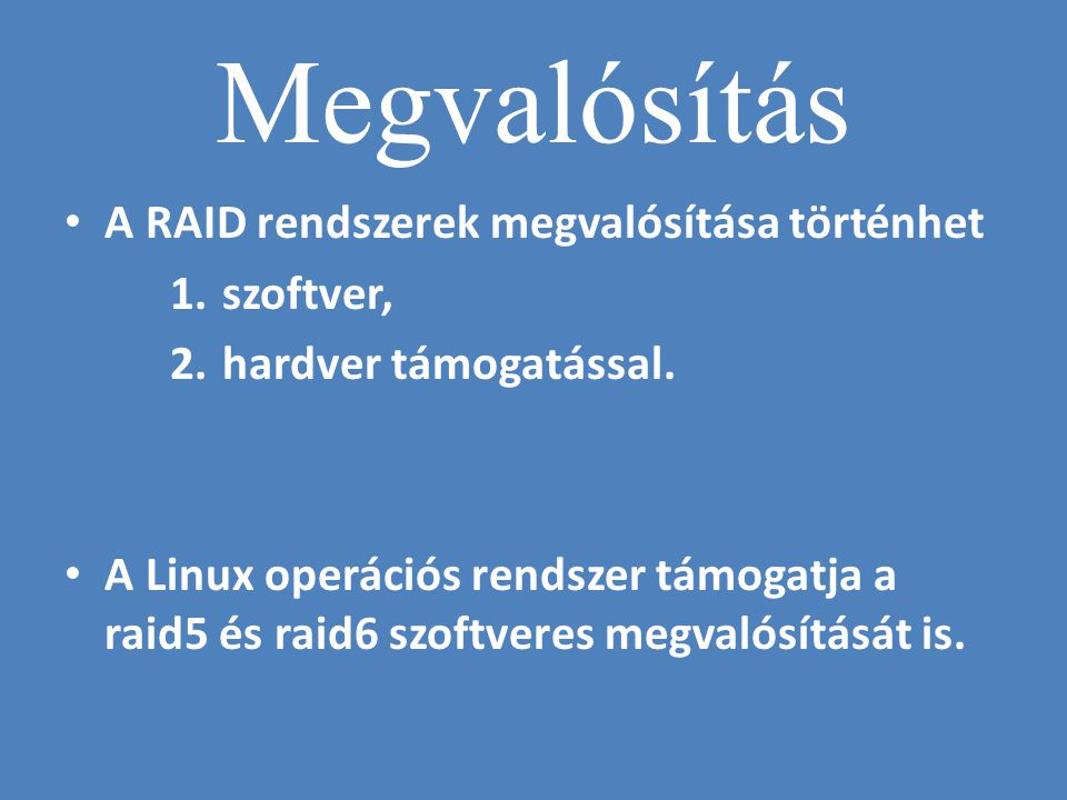 Megvalósítás • A RAID rendszerek megvalósítása történhet 1. szoftver, 2. hardver támogatással. • A Linux operációs rendszer támogatja a raid5 és raid6