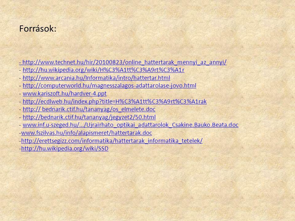 Források: - http://www.technet.hu/hir/20100823/online_hattertarak_mennyi_az_annyi/ - http://hu.wikipedia.org/wiki/H%C3%A1tt%C3%A9rt%C3%A1rhttp://hu.wikipedia.org/wiki/H%C3%A1tt%C3%A9rt%C3%A1r - http://www.arcania.hu/Informatika/intro/hattertar.htmlhttp://www.arcania.hu/Informatika/intro/hattertar.html - http://computerworld.hu/magnesszalagos-adattarolase-jovo.htmlhttp://computerworld.hu/magnesszalagos-adattarolase-jovo.html - www.kariszoft.hu/hardver-4.pptwww.kariszoft.hu/hardver-4.ppt - http://ecdlweb.hu/index.php?title=H%C3%A1tt%C3%A9rt%C3%A1rakhttp://ecdlweb.hu/index.php?title=H%C3%A1tt%C3%A9rt%C3%A1rak - http:// bednarik.ctif.hu/tananyag/os_elmelete.dochttp:// bednarik.ctif.hu/tananyag/os_elmelete.doc - http://bednarik.ctif.hu/tananyag/jegyzet2/50.htmlhttp://bednarik.ctif.hu/tananyag/jegyzet2/50.html - www.inf.u-szeged.hu/.../Ujrairhato_optikai_adattarolok_Csakine.Bauko.Beata.docwww.inf.u-szeged.hu/.../Ujrairhato_optikai_adattarolok_Csakine.Bauko.Beata.doc -www.fszilvas.hu/info/alapismeret/hattertarak.docwww.fszilvas.hu/info/alapismeret/hattertarak.doc -http://erettsegizz.com/informatika/hattertarak_informatika_tetelek/http://erettsegizz.com/informatika/hattertarak_informatika_tetelek/ -http://hu.wikipedia.org/wiki/SSDhttp://hu.wikipedia.org/wiki/SSD