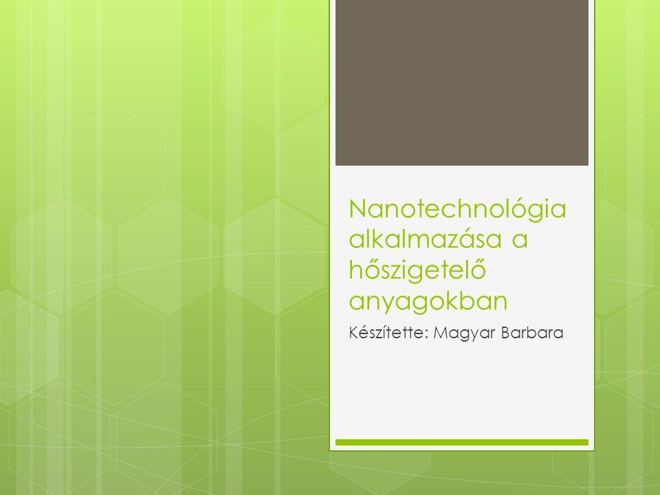 Nanotechnológia alkalmazása a hőszigetelő anyagokban Készítette: Magyar Barbara