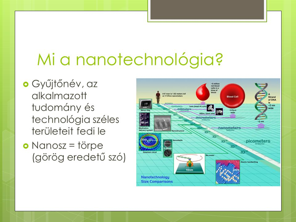 Mi a nanotechnológia?  Gyűjtőnév, az alkalmazott tudomány és technológia széles területeit fedi le  Nanosz = törpe (görög eredetű szó)