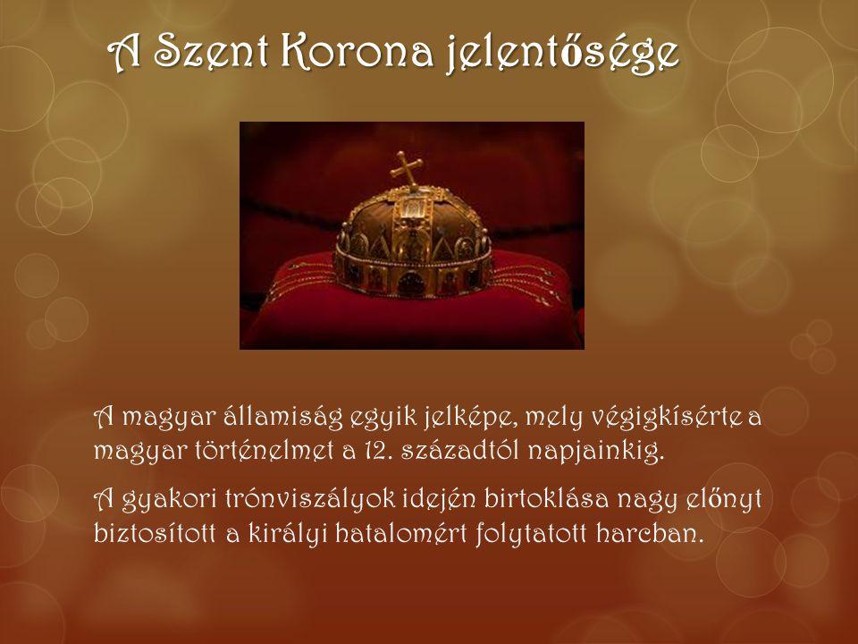 A Szent Korona jelent ő sége A magyar államiság egyik jelképe, mely végigkísérte a magyar történelmet a 12. századtól napjainkig. A gyakori trónviszál