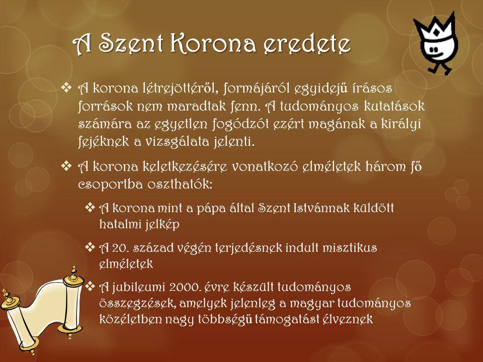 A Szent Korona eredete  A korona létrejöttér ő l, formájáról egyidej ű írásos források nem maradtak fenn. A tudományos kutatások számára az egyetlen