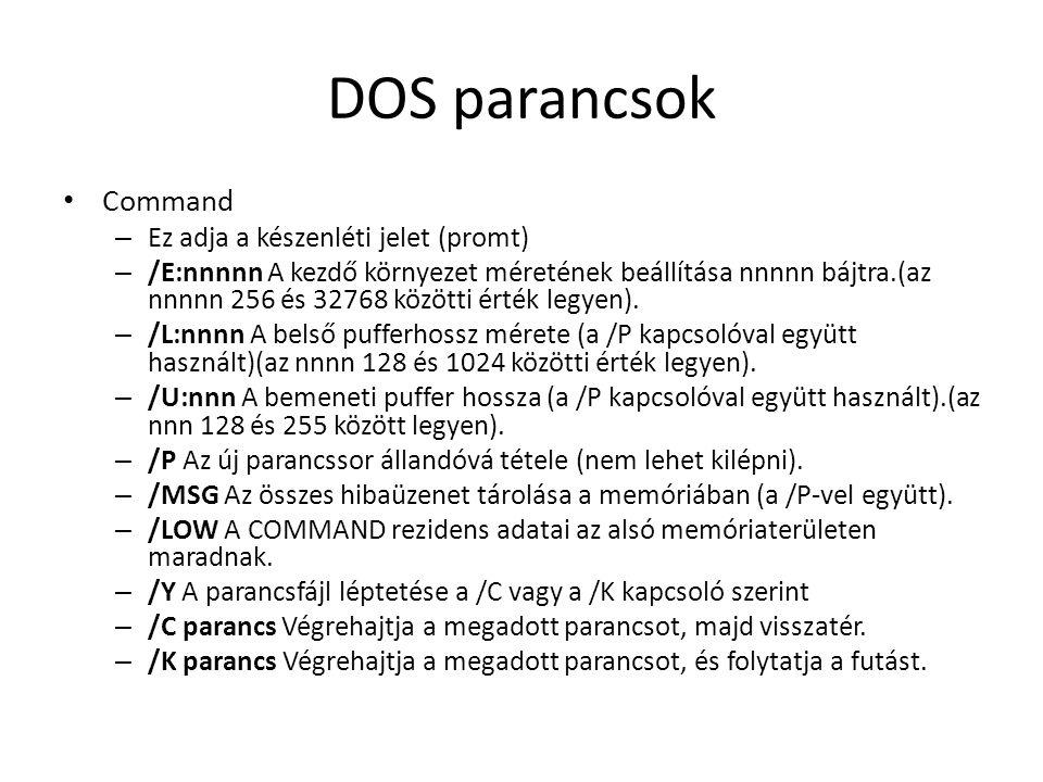 DOS parancsok • Command – Ez adja a készenléti jelet (promt) – /E:nnnnn A kezdő környezet méretének beállítása nnnnn bájtra.(az nnnnn 256 és 32768 közötti érték legyen).