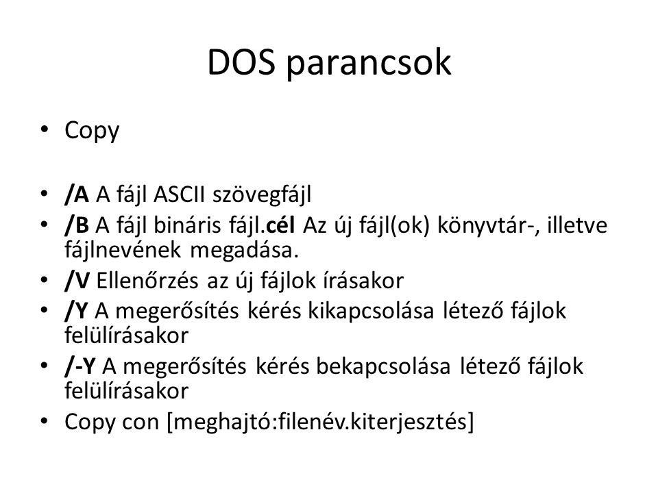 DOS parancsok • Copy • /A A fájl ASCII szövegfájl • /B A fájl bináris fájl.cél Az új fájl(ok) könyvtár-, illetve fájlnevének megadása.