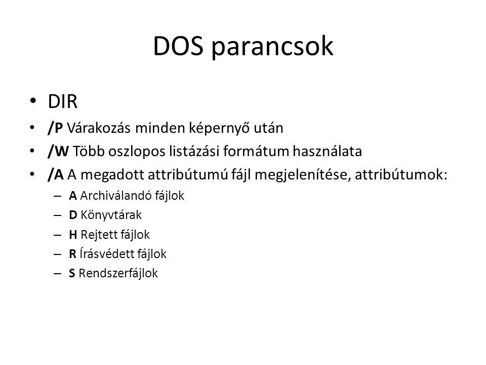 DOS parancsok • DIR • /P Várakozás minden képernyő után • /W Több oszlopos listázási formátum használata • /A A megadott attribútumú fájl megjelenítése, attribútumok: – A Archiválandó fájlok – D Könyvtárak – H Rejtett fájlok – R Írásvédett fájlok – S Rendszerfájlok