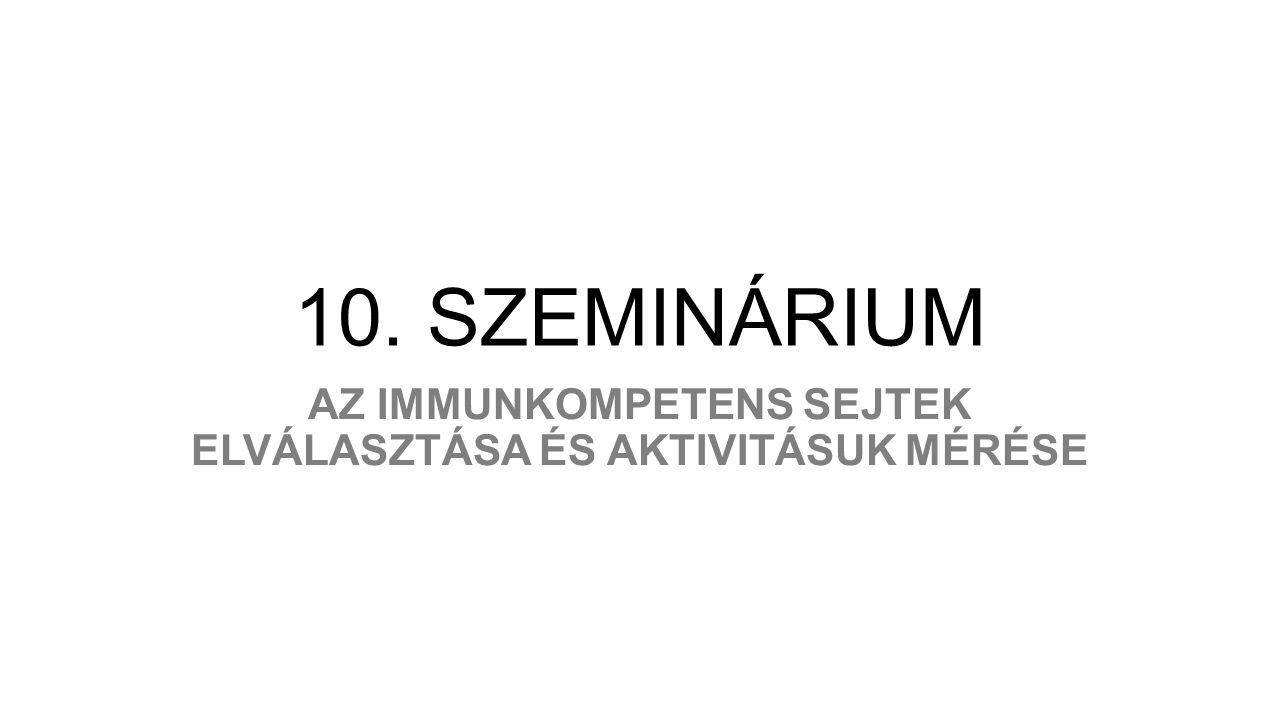 10. SZEMINÁRIUM AZ IMMUNKOMPETENS SEJTEK ELVÁLASZTÁSA ÉS AKTIVITÁSUK MÉRÉSE