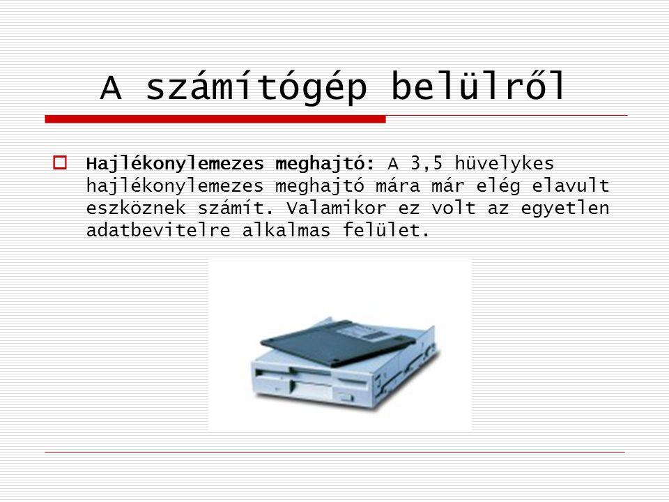 A számítógép belülről  Hajlékonylemezes meghajtó: A 3,5 hüvelykes hajlékonylemezes meghajtó mára már elég elavult eszköznek számít. Valamikor ez volt