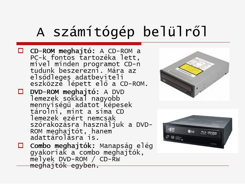 A számítógép belülről  CD-ROM meghajtó: A CD-ROM a PC-k fontos tartozéka lett, mivel minden programot CD-n tudunk beszerezni. Mára az elsődleges adat