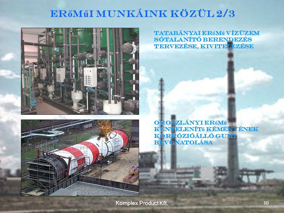 Tatabányai erőmű Vízüzem sótalanító berendezés tervezése, kivitelezése Oroszlányi erőmű kéntelenítő kéményének korrózióálló gumi bevonatolása Er ő m ű i munkáink közül 2/3 10 Komplex Product Kft.