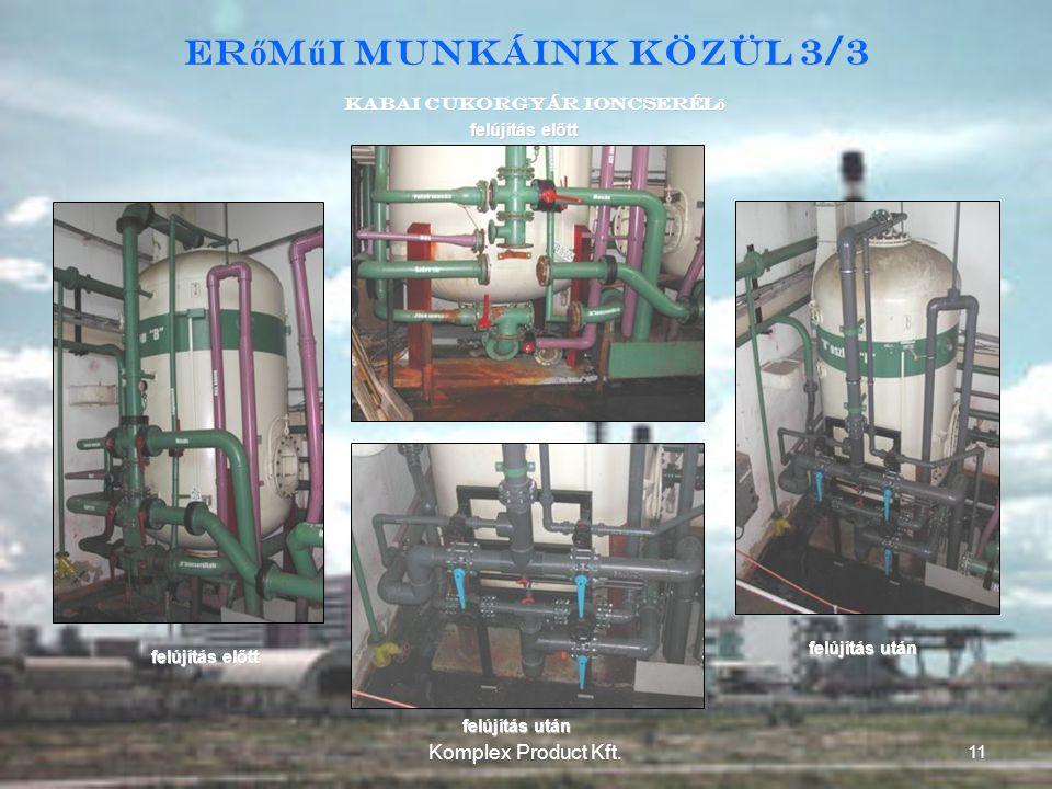 Kabai Cukorgyár Ioncserél ő felújítás előtt felújítás után felújítás előtt felújítás után Er ő m ű i munkáink közül 3/3 11 Komplex Product Kft.