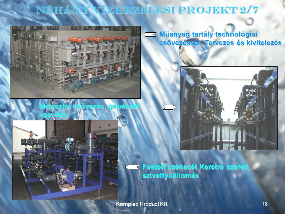 Néhány Vízkezelési Projekt 2/7 Műanyag tartály technológiai csövezéssel, Tervezés és kivitelezés Helyszíni csövezés, gépészeti szerelés Festett szénacél Keretre szerelt szivattyúállomás 16 Komplex Product Kft.