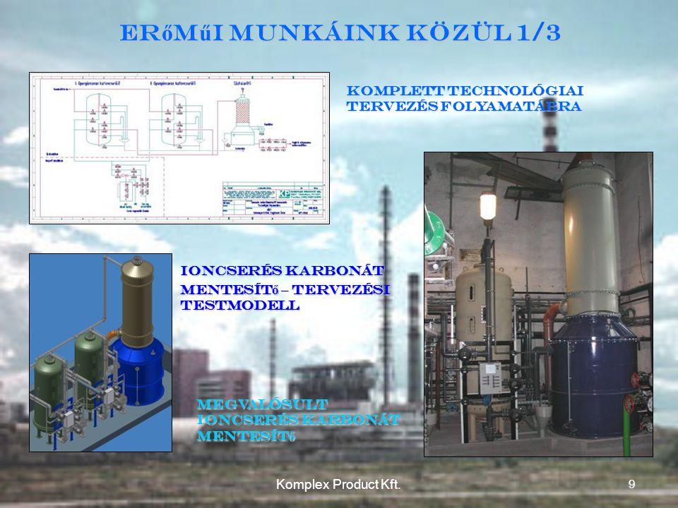 Komplett technológiai tervezés folyamatábra Ioncserés karbonát mentesít ő – tervezési testmodell Megvalósult Ioncserés karbonát mentesít ő Er ő m ű i munkáink közül 1/3 9 Komplex Product Kft.