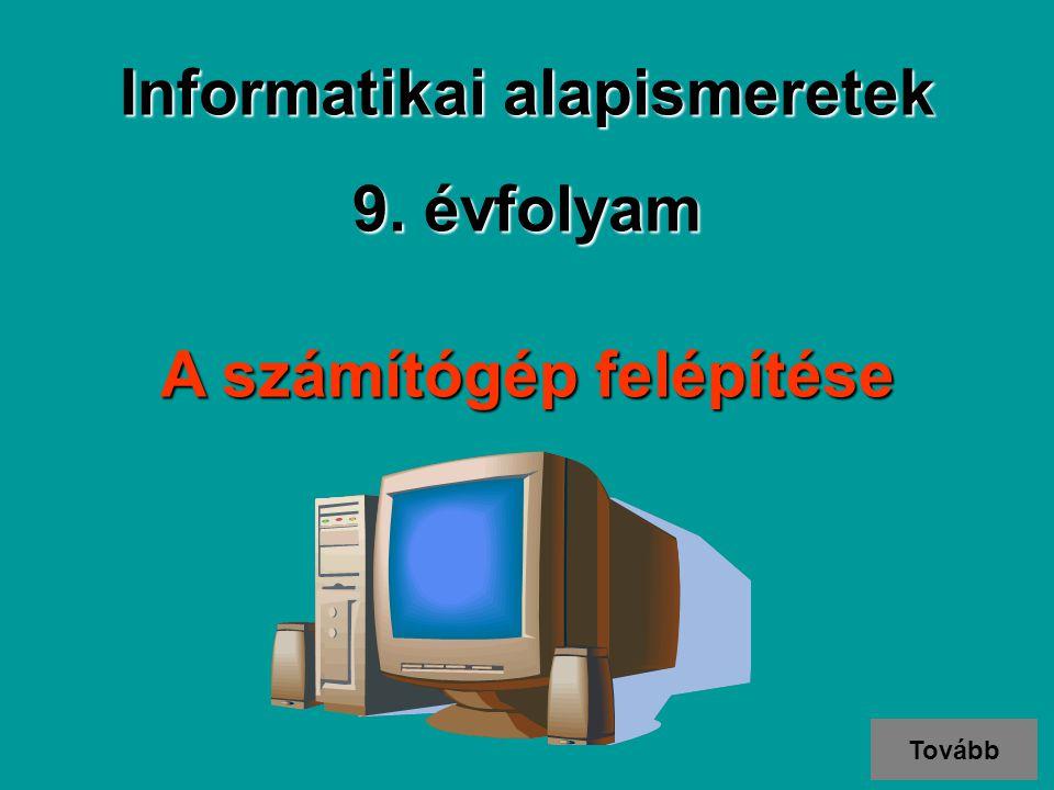 A számítógép felépítése Informatikai alapismeretek 9. évfolyam Tovább