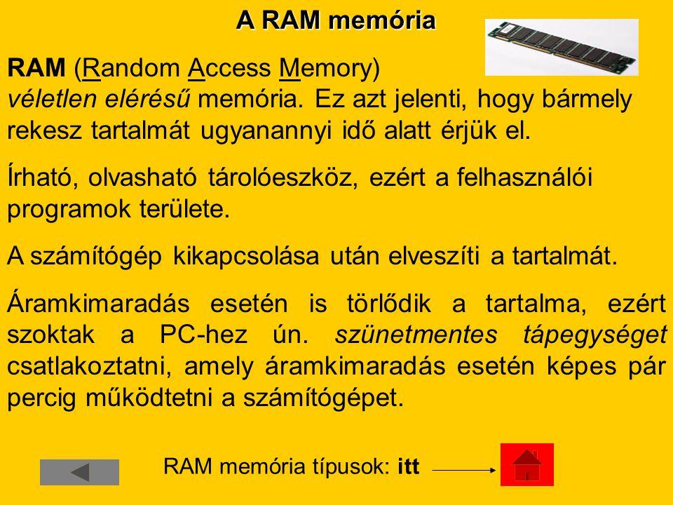 A RAM memória RAM (Random Access Memory) véletlen elérésű memória. Ez azt jelenti, hogy bármely rekesz tartalmát ugyanannyi idő alatt érjük el. Írható