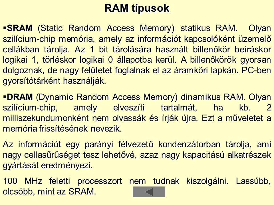RAM típusok   SRAM (Static Random Access Memory) statikus RAM. Olyan szilícium-chip memória, amely az információt kapcsolóként üzemelő cellákban tár
