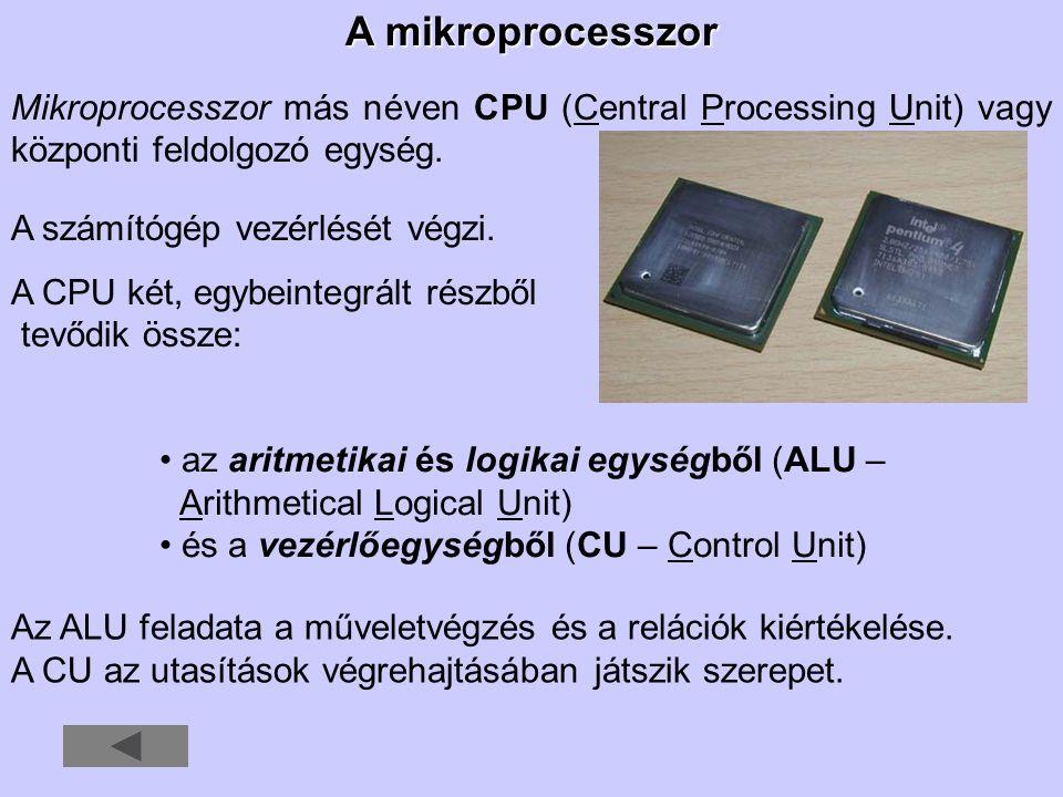 A mikroprocesszor Mikroprocesszor más néven CPU (Central Processing Unit) vagy központi feldolgozó egység. A számítógép vezérlését végzi. A CPU két, e