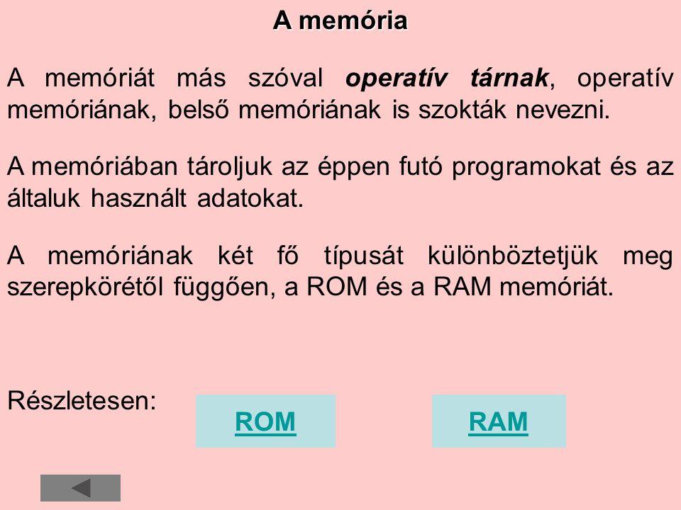 A memória A memóriát más szóval operatív tárnak, operatív memóriának, belső memóriának is szokták nevezni. A memóriában tároljuk az éppen futó program