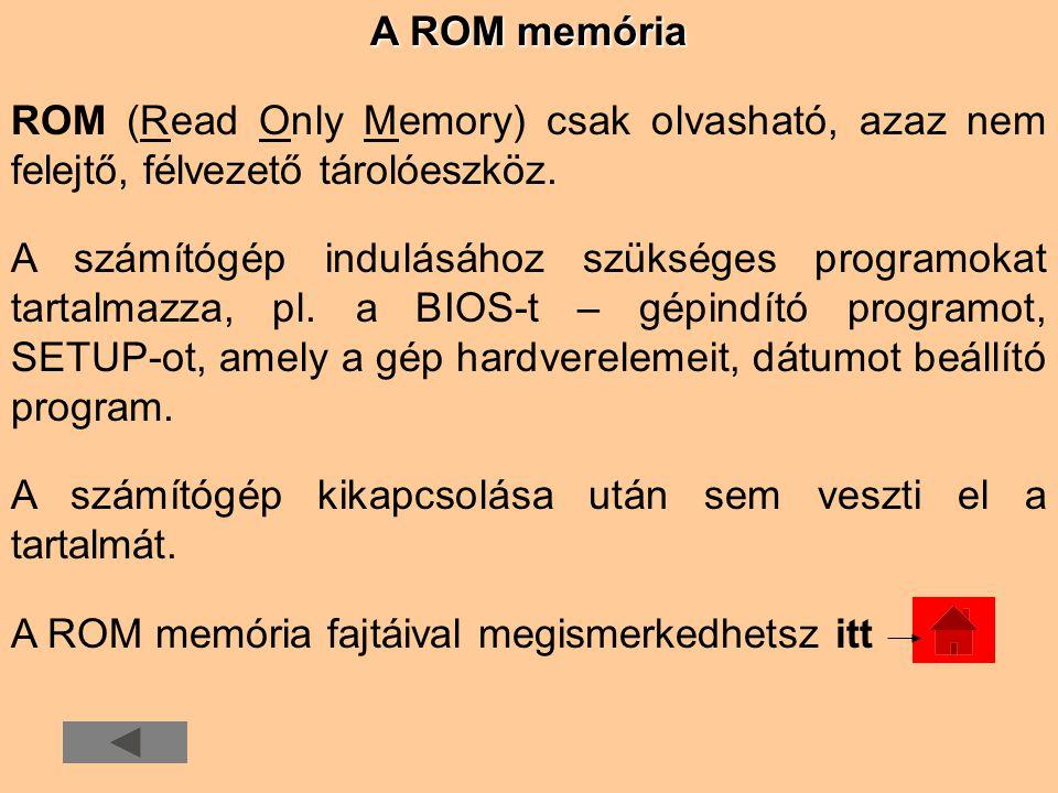 A ROM memória ROM (Read Only Memory) csak olvasható, azaz nem felejtő, félvezető tárolóeszköz. A számítógép indulásához szükséges programokat tartalma