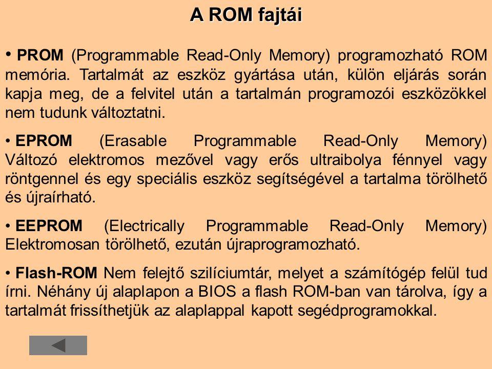 A ROM fajtái • • PROM (Programmable Read-Only Memory) programozható ROM memória. Tartalmát az eszköz gyártása után, külön eljárás során kapja meg, de